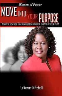 Women of Power Move Into Your Purpose: Discover How You Have Always Been Powerful in Spite of Your Past!!