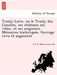 Trosly-Loire, Ou Le Trosly Des Conciles, Ses Cha Teaux Ses Villes, Et Ses Seigneurs. Me Moires Historiques. Ouvrage Revu Et Augmente