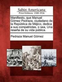 Manifiesto, Que Manuel G Mez Pedraza, Ciudadano de La Rep Blica de M Jico, Dedica a Sus Compatriotas, O Sea, Una Rese a de Su Vida P Blica.