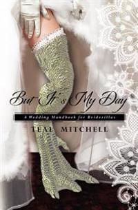 But It's My Day: A Wedding Handbook for Bridezillas