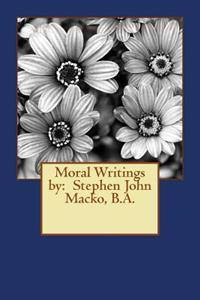 Moral Writings by: Stephen John Macko, B.A.
