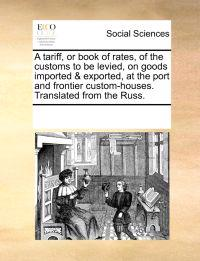 A Tariff, or Book of Rates, of the Customs to Be Levied, on Goods Imported & Exported, at the Port and Frontier Custom-Houses. Translated from the Russ