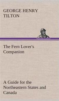 The Fern Lover's Companion a Guide for the Northeastern States and Canada
