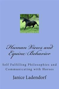 Human Views and Equine Behavior: Self Fulfilling Philosophies and Communicating with Horses