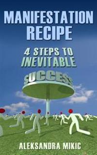 Manifestation Recipe: 4 Steps to Inevitable Success