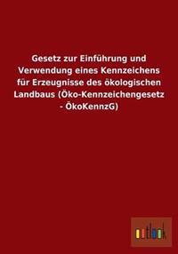 Gesetz Zur Einfuhrung Und Verwendung Eines Kennzeichens Fur Erzeugnisse Des Okologischen Landbaus (Oko-Kennzeichengesetz - Okokennzg)