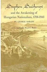 Stephen Szechenyi and the Awakening of Hungarian Nationalism, 1791-1841