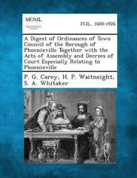 A Digest of Ordinances of Town Council of the Borough of Phoenixville Together with the Acts of Assembly and Decrees of Court Especially Relating to