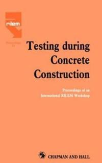 Testing During Concrete Construction: Proceedings of an International RILEM Workshop
