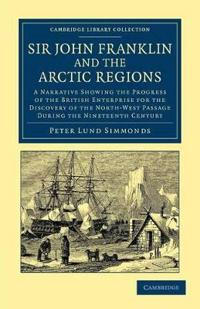 Sir John Franklin and the Arctic Regions: A Narrative Showing the Progress of the British Enterprise for the Discovery of the North-West Passage Durin
