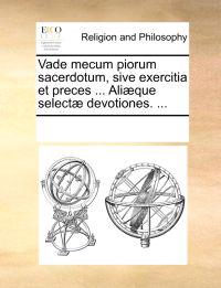 Vade Mecum Piorum Sacerdotum, Sive Exercitia Et Preces ... Ali�que Select� Devotiones. ...