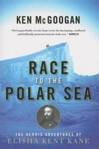 Race to the Polar Sea: The Heroic Adventures of Elisha Kent Kane