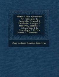 Metodo Para Apreender Por Principios La Geografia General y Particular Antigua y Moderna, Sagrada y Eclesiastica, y La Cronologia y Esfera Celeste y T