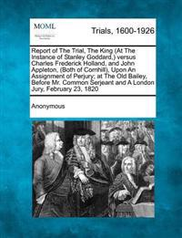 Report of the Trial, the King (at the Instance of Stanley Goddard, ) Versus Charles Frederick Holland, and John Appleton, (Both of Cornhill), Upon an Assignment of Perjury; At the Old Bailey, Before Mr. Common Serjeant and a London Jury, February 23, 1820