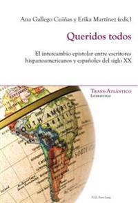 Queridos Todos: El Intercambio Epistolar Entre Escritores Hispanoamericanos y Españoles del Siglo XX