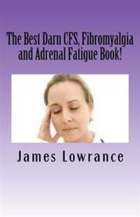 The Best Darn Cfs, Fibromyalgia and Adrenal Fatigue Book!: Studies on Syndromes of Pain, Tiredness and Hypoadrenia