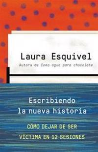 Escribiendo La Nueva Historia: Como Dejar de Ser Victima En 12 Sesiones = Writing the New History
