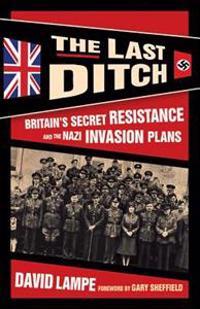 The Last Ditch: Britain's Secret Resistance and the Nazi Invasion Plans