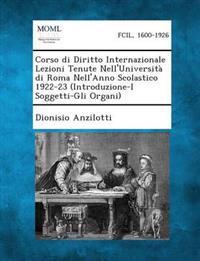 Corso Di Diritto Internazionale Lezioni Tenute Nell'universita Di Roma Nell'anno Scolastico 1922-23 (Introduzione-I Soggetti-Gli Organi)