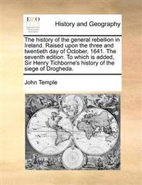 The History of the General Rebellion in Ireland. Raised Upon the Three and Twentieth Day of October, 1641. the Seventh Edition. to Which Is Added, Sir Henry Tichborne's History of the Siege of Drogheda