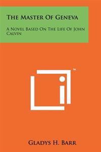 The Master of Geneva: A Novel Based on the Life of John Calvin