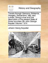 Travels Through Germany, Bohemia, Hungary, Switzerland, Italy, and Lorrain. Giving a True and Just Description of the Present State of Those Countries; By John George Keysler Volume 1 of 4