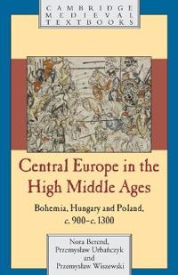 Central Europe in the High Middle Ages: Bohemia, Hungary and Poland, C.900 C.1300