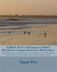 GMAT Pro's Ultimate GMAT Reading Comprehension Refresher: The Only Book That Helps You Improve Your Reading Speed, But with Reference to the GMAT Exam