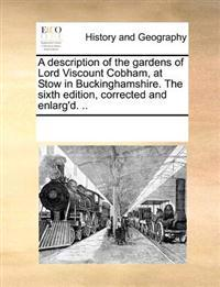 A Description of the Gardens of Lord Viscount Cobham, at Stow in Buckinghamshire. the Sixth Edition, Corrected and Enlarg'd. ..