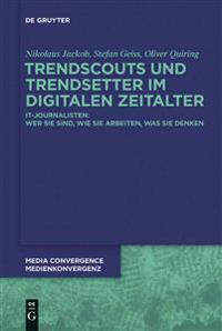 Trendscouts Und Trendsetter Im Digitalen Zeitalter: It-Journalisten: Wer Sie Sind, Wie Sie Arbeiten, Was Sie Denken