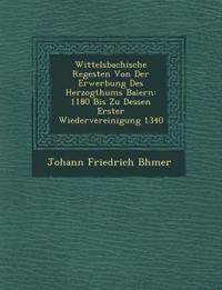 Wittelsbachische Regesten Von Der Erwerbung Des Herzogthums Baiern: 1180 Bis Zu Dessen Erster Wiedervereinigung 1340