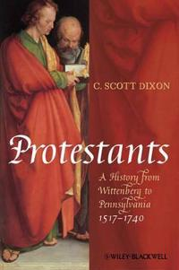 Protestants: A History from Wittenberg to Pennsylvania 1517-1740