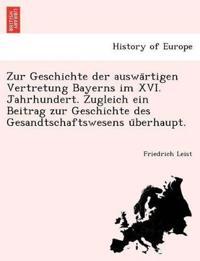 Zur Geschichte Der Auswa Rtigen Vertretung Bayerns Im XVI. Jahrhundert. Zugleich Ein Beitrag Zur Geschichte Des Gesandtschaftswesens U Berhaupt.