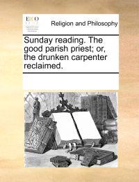 Sunday Reading. the Good Parish Priest; Or, the Drunken Carpenter Reclaimed.