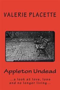 Appleton Undead: ...a Saucy Look at Love, Loss and No Longer Living...