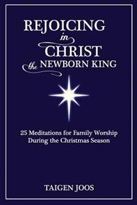 Rejoicing in Christ, the Newborn King: 25 Meditations for Family Worship During the Christmas Season