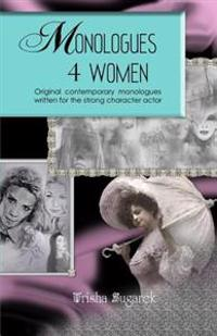 Monologues 4 Women: Original, Modern Monologues Written for the Strong Character Actor