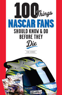 100 Things NASCAR Fans Should Know & Do Before They Die