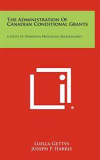 The Administration of Canadian Conditional Grants: A Study in Dominion Provincial Relationships