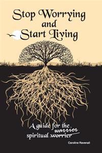 Stop Worrying, Start Living.: A Guide for the Spiritual Worrier/Warrior