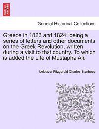 Greece in 1823 and 1824; Being a Series of Letters and Other Documents on the Greek Revolution, Written During a Visit to That Country. to Which Is Added the Life of Mustapha Ali.