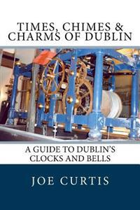 Times, Chimes & Charms of Dublin: A Guide to Dublin's Clocks and Bells