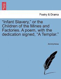 """Infant Slavery,"" or the Children of the Mines and Factories. a Poem, with the Dedication Signed, ""A Templar."""