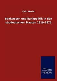 Bankwesen Und Bankpolitik in Den S Ddeutschen Staaten 1819-1875