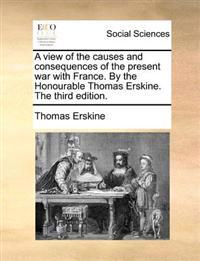 A View of the Causes and Consequences of the Present War with France. by the Honourable Thomas Erskine. the Third Edition.