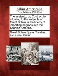 The Assiento, Or, Contract for Allowing to the Subjects of Great Britain in the Liberty of Importing Negroes Into the Spanish America.