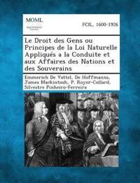 Le Droit Des Gens Ou Principes de La Loi Naturelle Appliques a la Conduite Et Aux Affaires Des Nations Et Des Souverains