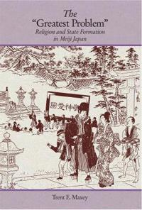 "The ""Greatest Problem"": Religion and State Formation in Meiji Japan"