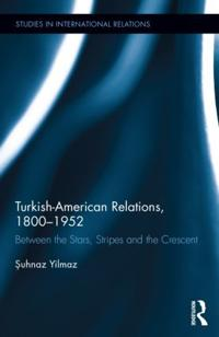 Turkish-American Relations, 1800-1952: Between the Stars, Stripes and the Crescent