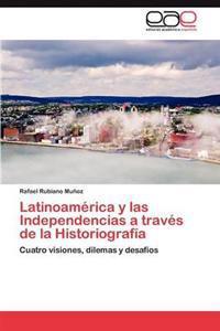 Latinoamerica y Las Independencias a Traves de La Historiografia